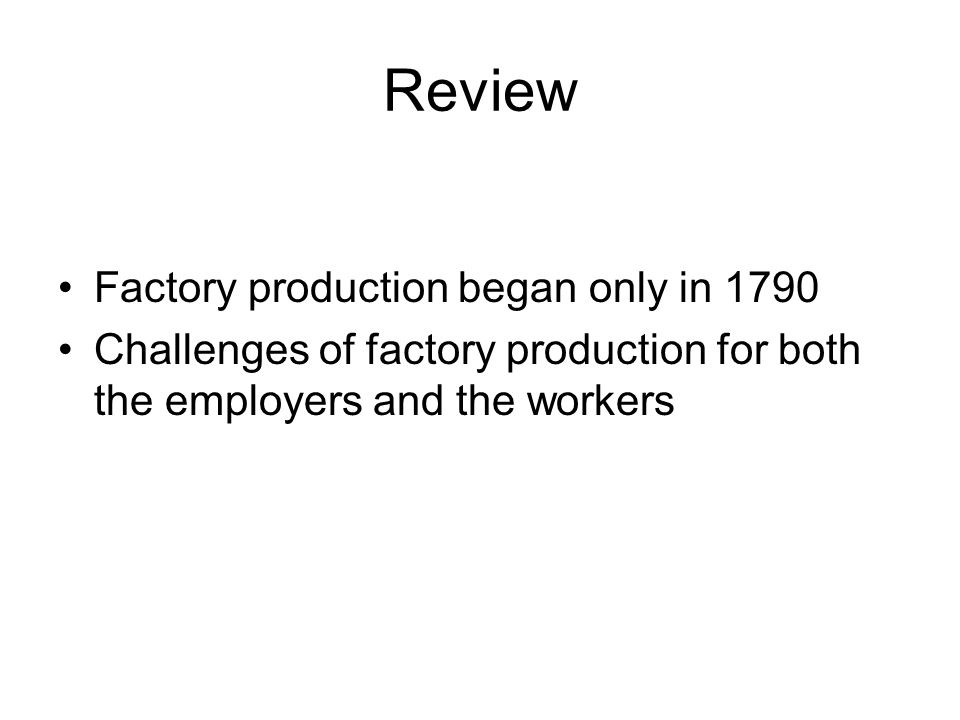 Review Factory production began only in 1790 Challenges of factory production for both the employers and the workers