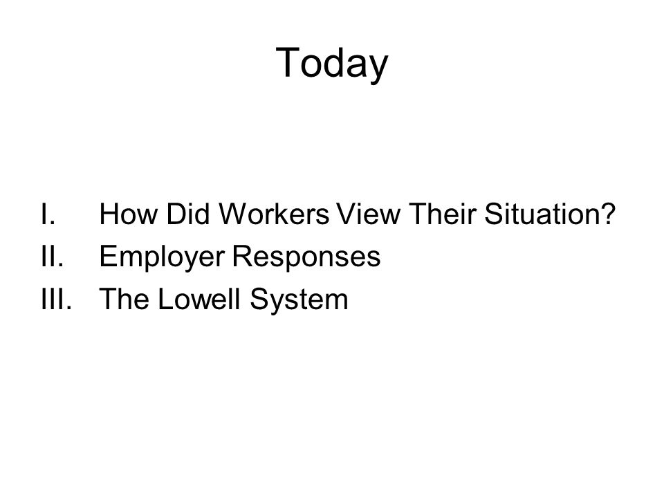 Today I.How Did Workers View Their Situation II.Employer Responses III.The Lowell System