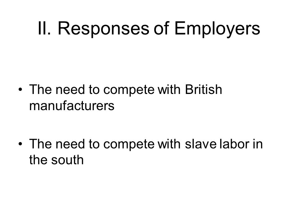 II. Responses of Employers The need to compete with British manufacturers The need to compete with slave labor in the south