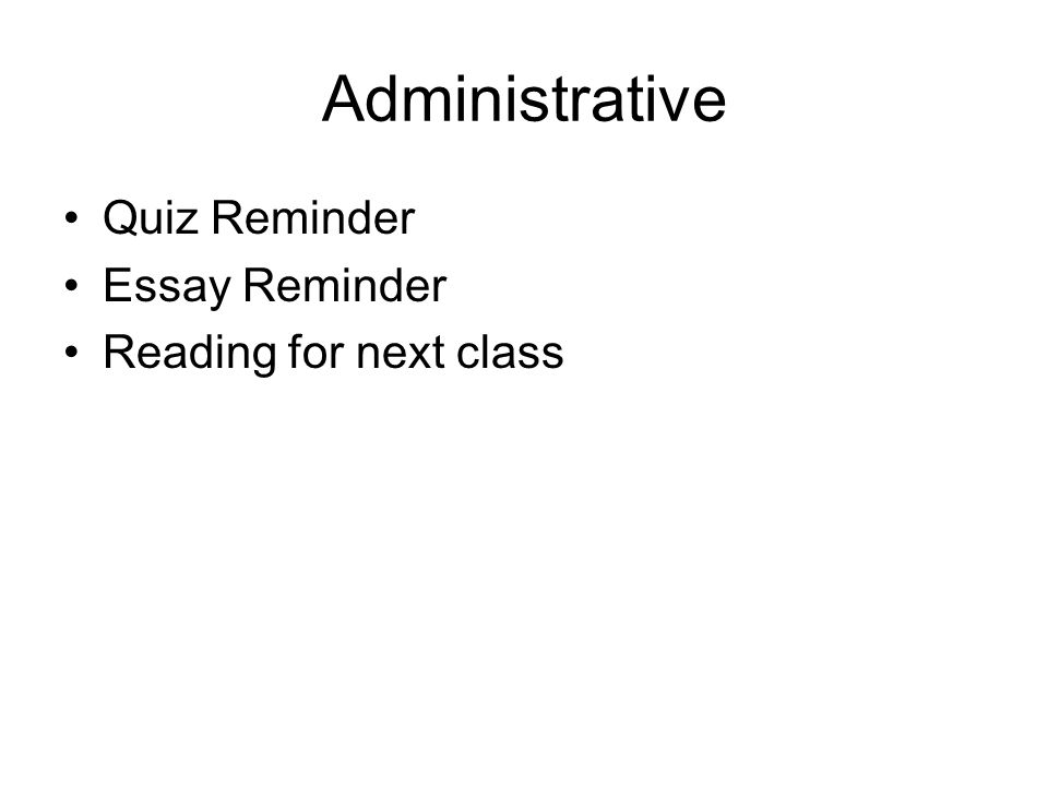 Administrative Quiz Reminder Essay Reminder Reading for next class