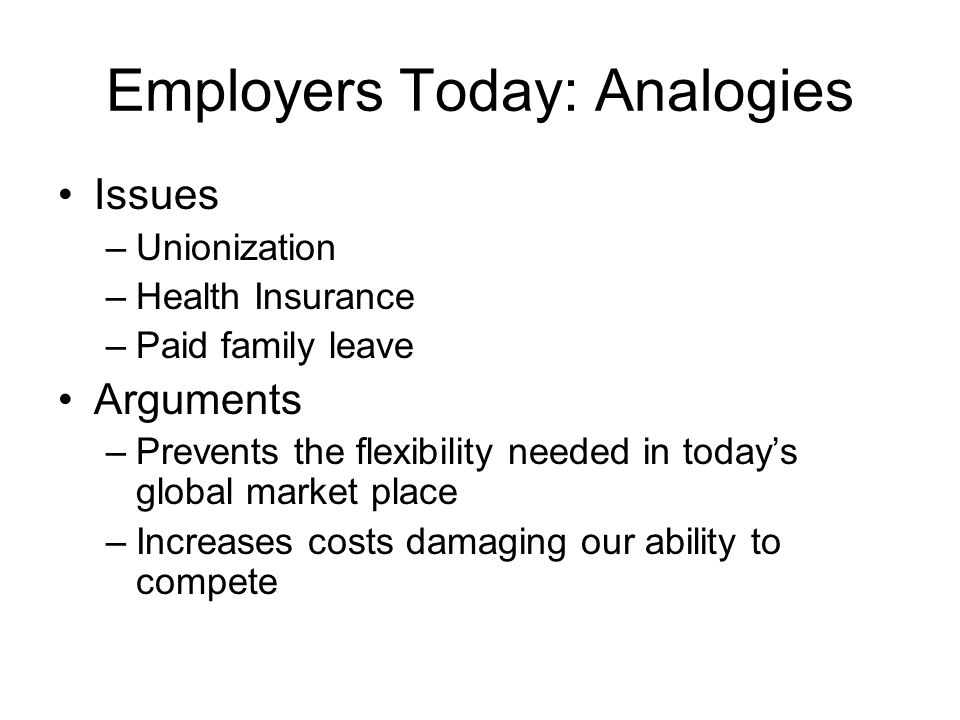 Employers Today: Analogies Issues –Unionization –Health Insurance –Paid family leave Arguments –Prevents the flexibility needed in today's global market place –Increases costs damaging our ability to compete
