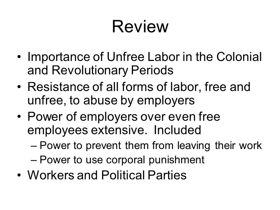 Review Importance of Unfree Labor in the Colonial and Revolutionary Periods Resistance of all forms of labor, free and unfree, to abuse by employers Power of employers over even free employees extensive.