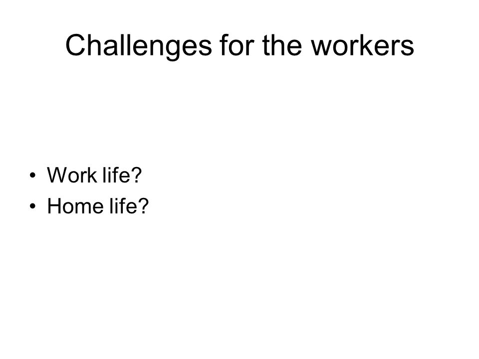 Challenges for the workers Work life Home life