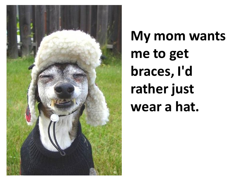 My mom wants me to get braces, I d rather just wear a hat.