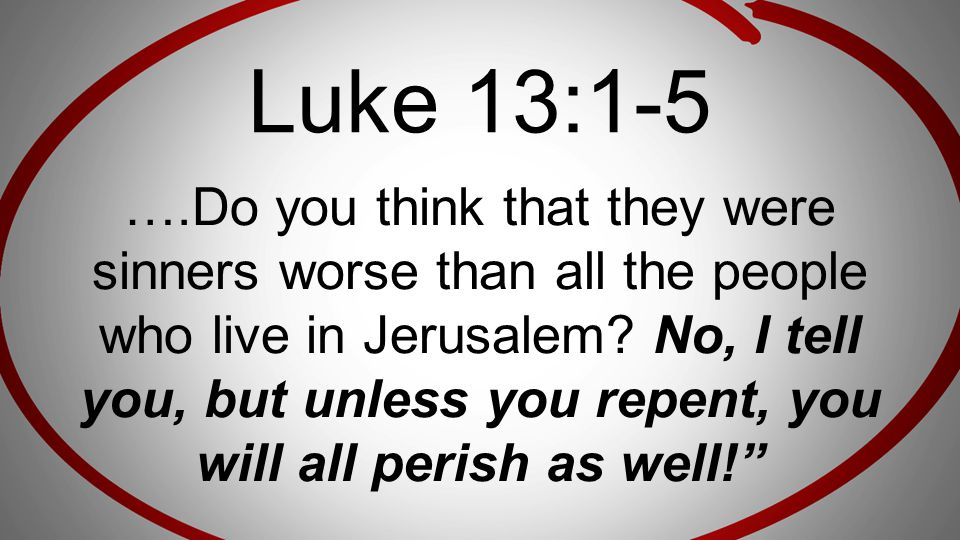 Luke 13:1-5 ….Do you think that they were sinners worse than all the people who live in Jerusalem? No, I tell you, but unless you repent, you will all