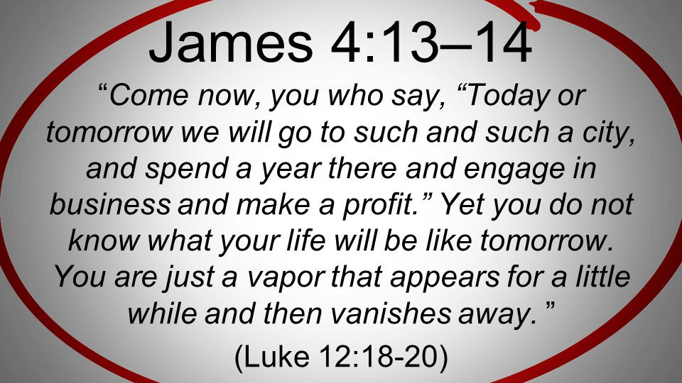 """James 4:13–14 """"Come now, you who say, """"Today or tomorrow we will go to such and such a city, and spend a year there and engage in business and make a"""