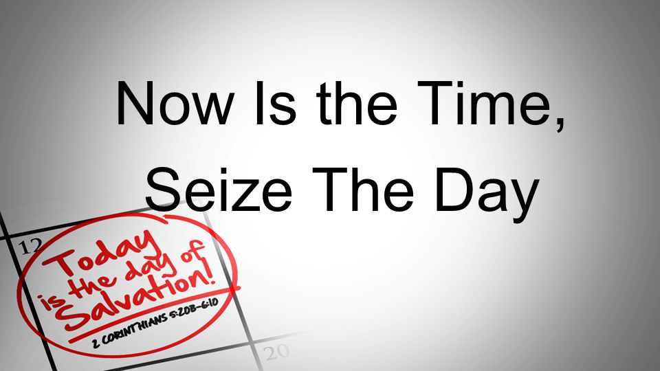 Now Is the Time, Seize The Day