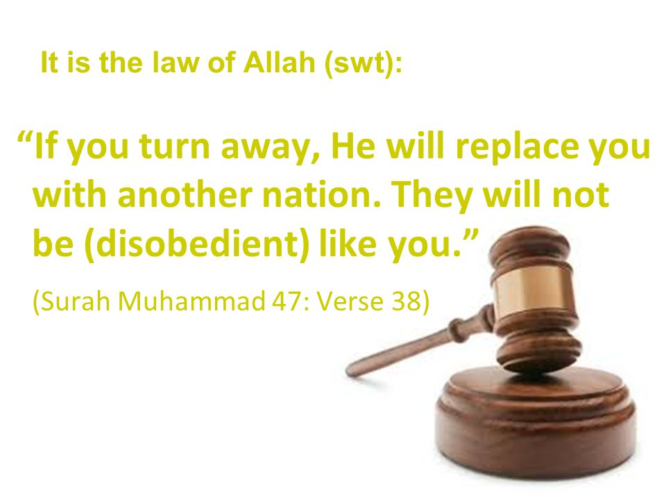 It is the law of Allah (swt): If you turn away, He will replace you with another nation.