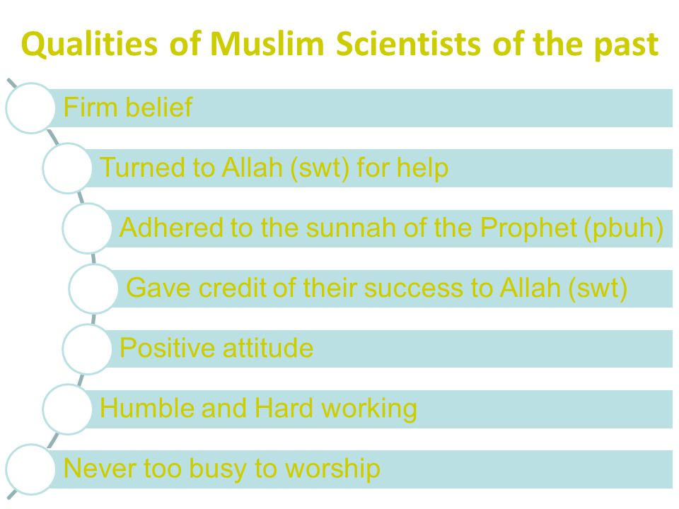 Qualities of Muslim Scientists of the past Firm belief Turned to Allah (swt) for help Adhered to the sunnah of the Prophet (pbuh) Gave credit of their success to Allah (swt) Positive attitude Humble and Hard working Never too busy to worship