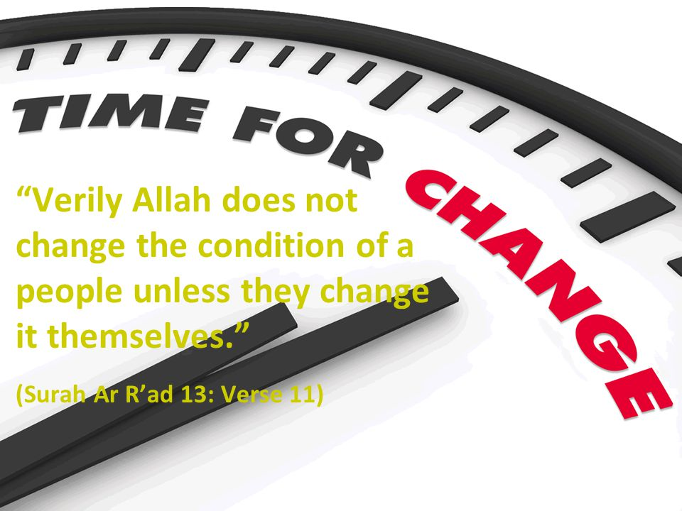 Verily Allah does not change the condition of a people unless they change it themselves. (Surah Ar R'ad 13: Verse 11)