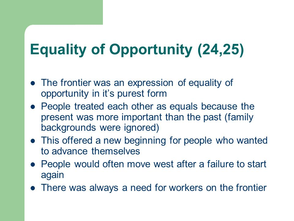 Equality of Opportunity (26, 27) The gap between the rich and the poor was not a great on the frontier as in the East People dressed and acted alike, and tended to mix socially The American Frontier provided the right conditions for the development of frontier values As the country expanded westward, these Frontier values gradually became American national values