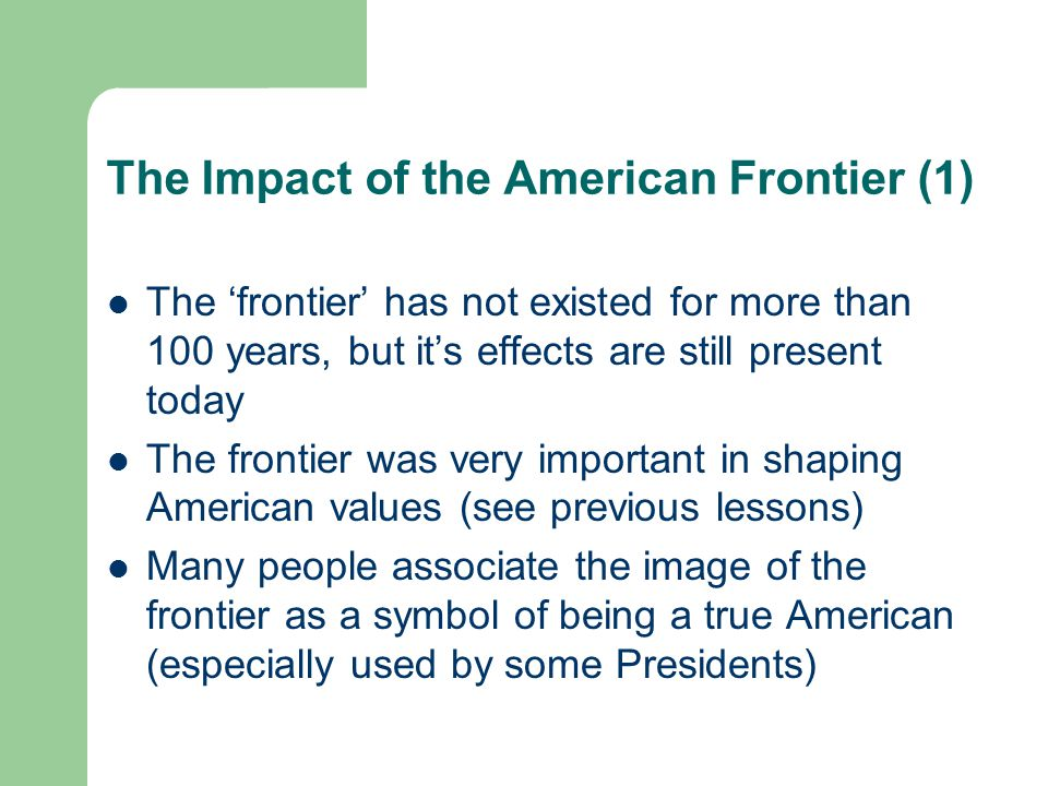 The Impact of the American Frontier (2) The popular image of the frontier was of cowboys (heroes) fighting Indians (villains) In truth, the Indians (Native Americans) were mistreated (killed, abused, displaced) Today, there is more awareness of what really happened during the settlement of the frontier