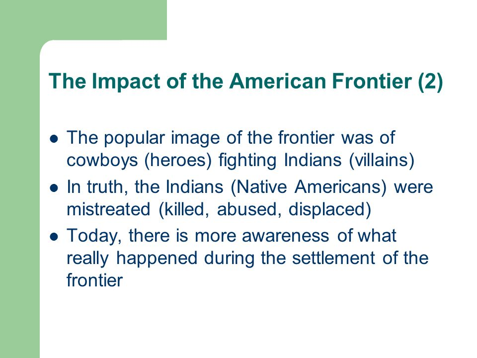 The Impact of the American Frontier (3) The frontier existed from the 1600s until ~1890 as settlers spread from east to west across the American continent On the frontier life was generally harsh (the wild west) The settlers believed it was their manifest destiny to control all of the land Displaced native Americans were placed into reservations