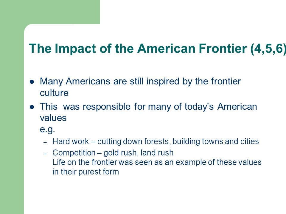 The Impact of the American Frontier (7) Individualism, Self-Reliance and equality of opportunity were all important attributes for people on the frontier The value of Individual freedom also developed at this time, probably because there was no establishment to control what people could do Many people in western states still value individual freedom very highly.