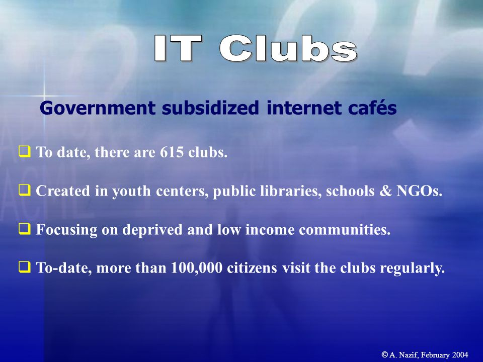 © A. Nazif, February 2004 Government subsidized internet cafés  To date, there are 615 clubs.
