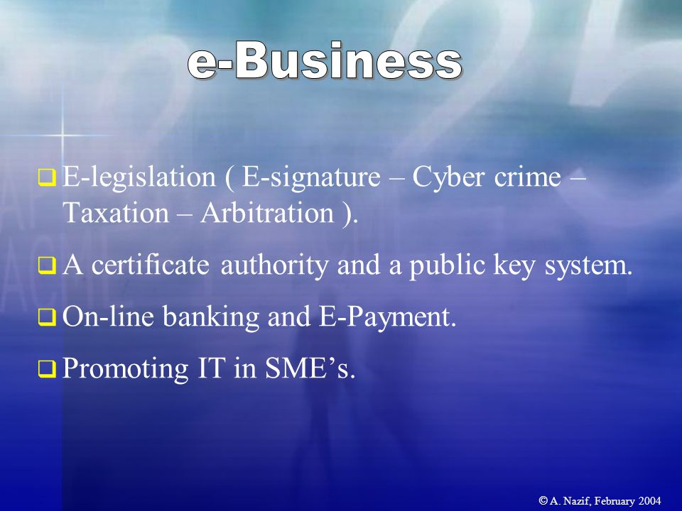 © A. Nazif, February 2004  E-legislation ( E-signature – Cyber crime – Taxation – Arbitration ).