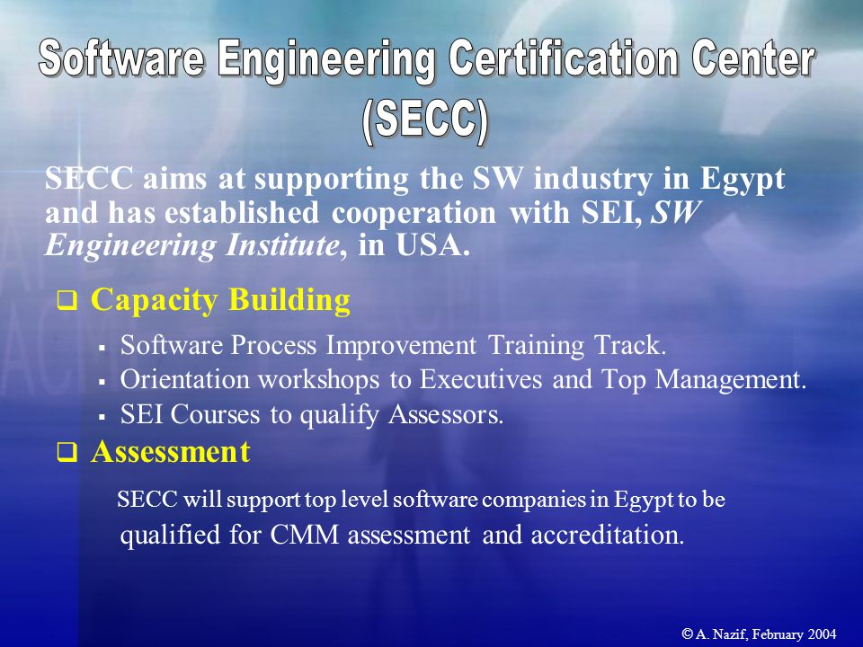 © A. Nazif, February 2004 SECC aims at supporting the SW industry in Egypt and has established cooperation with SEI, SW Engineering Institute, in USA.