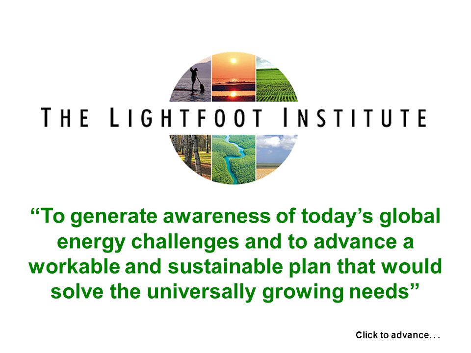 To generate awareness of today's global energy challenges and to advance a workable and sustainable plan that would solve the universally growing needs Click to advance...