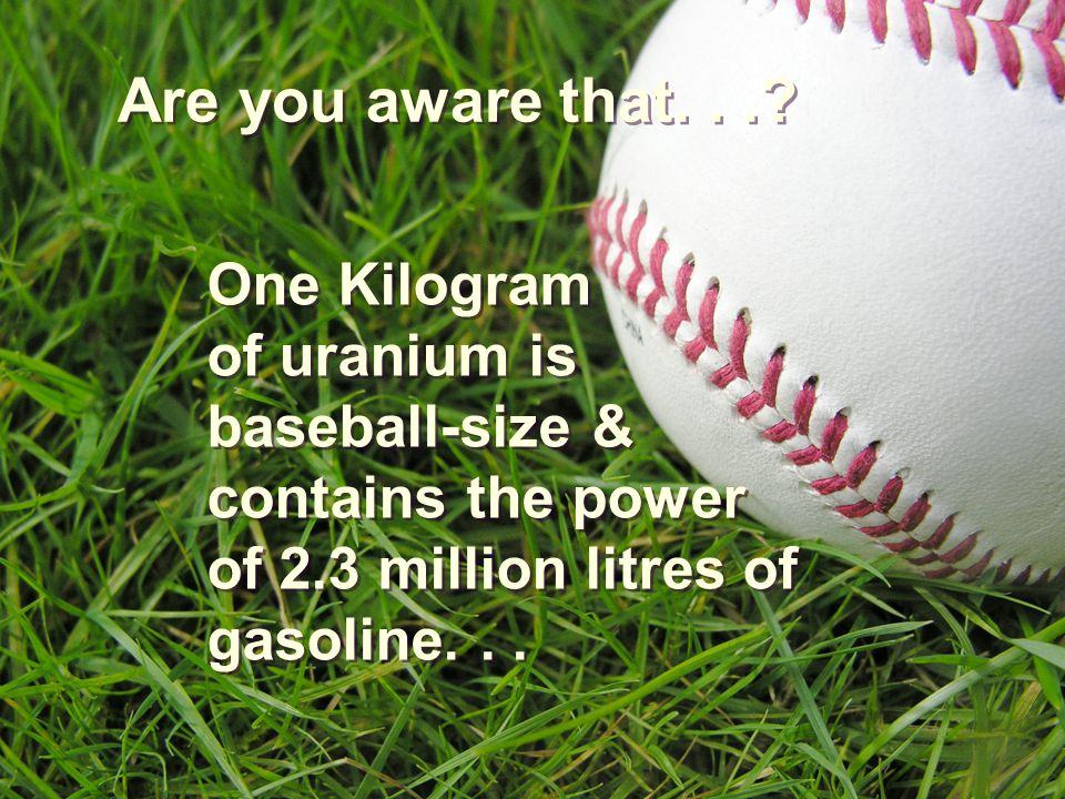 One Kilogram of uranium is baseball-size & contains the power of 2.3 million litres of gasoline...