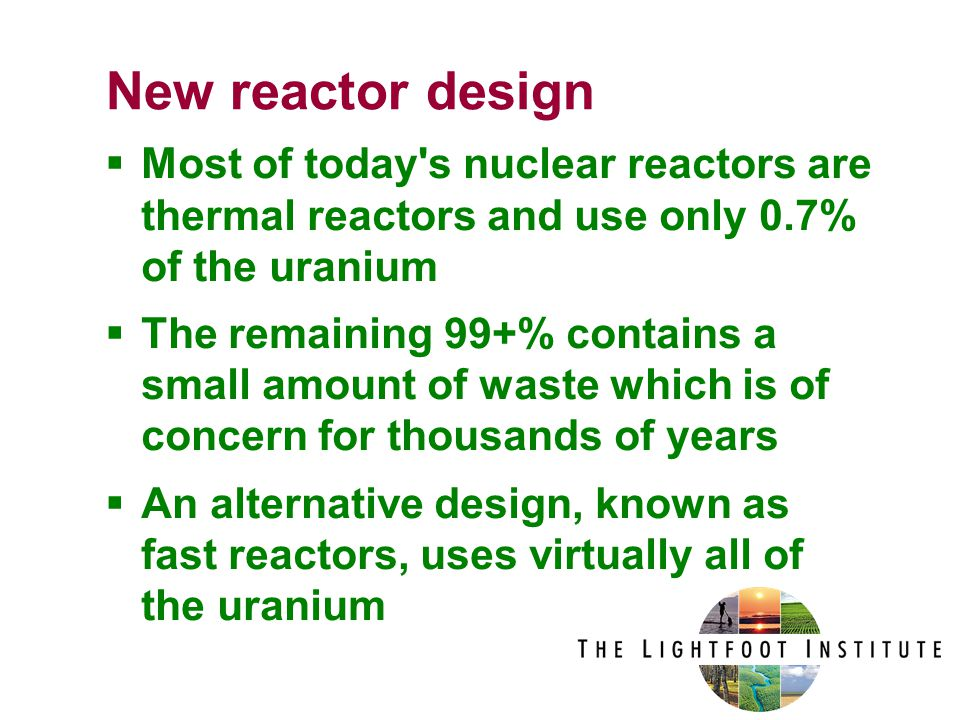  Most of today s nuclear reactors are thermal reactors and use only 0.7% of the uranium  The remaining 99+% contains a small amount of waste which is of concern for thousands of years  An alternative design, known as fast reactors, uses virtually all of the uranium New reactor design