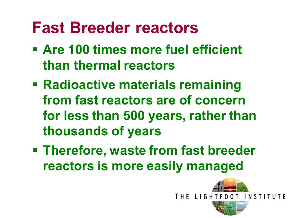  Are 100 times more fuel efficient than thermal reactors  Radioactive materials remaining from fast reactors are of concern for less than 500 years, rather than thousands of years  Therefore, waste from fast breeder reactors is more easily managed Fast Breeder reactors