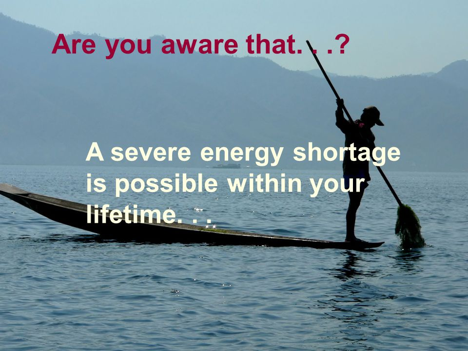 Are you aware that... A severe energy shortage is possible within your lifetime...