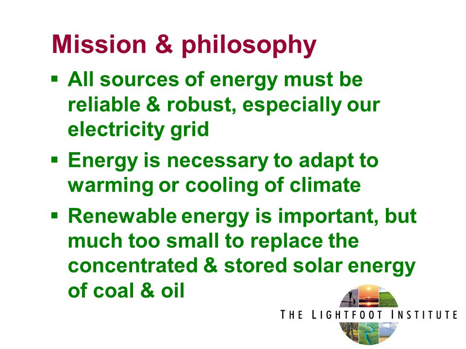  All sources of energy must be reliable & robust, especially our electricity grid  Energy is necessary to adapt to warming or cooling of climate  Renewable energy is important, but much too small to replace the concentrated & stored solar energy of coal & oil Mission & philosophy