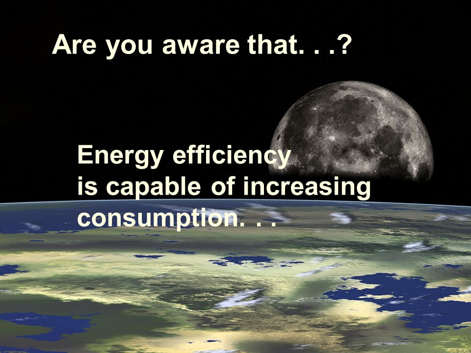 Are you aware that... Energy efficiency is capable of increasing consumption...