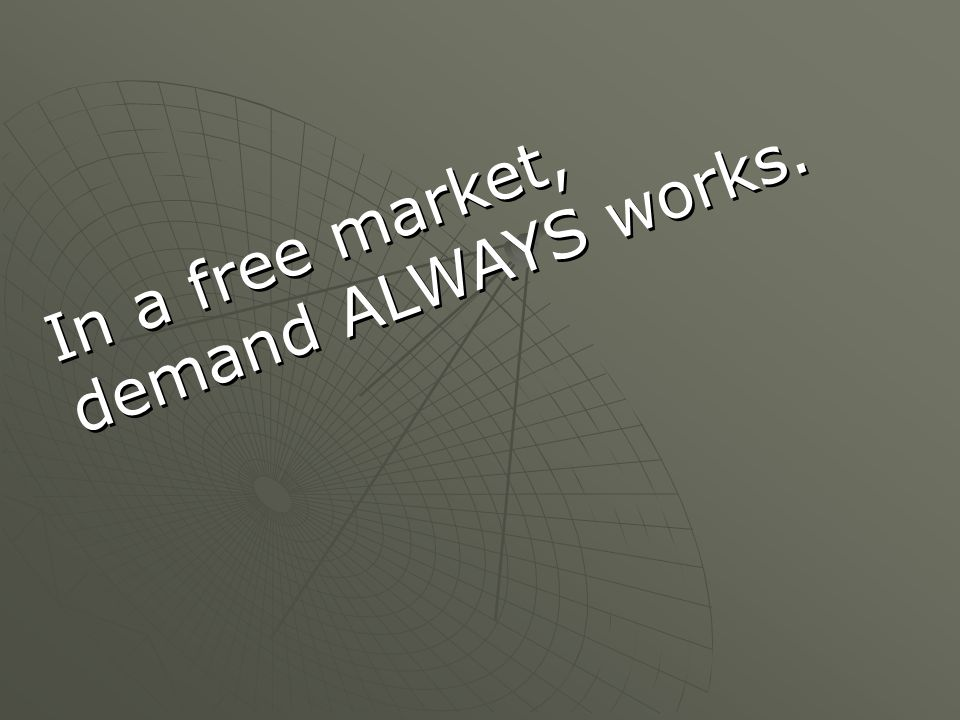 In a free market, demand ALWAYS works. In a free market, demand ALWAYS works.