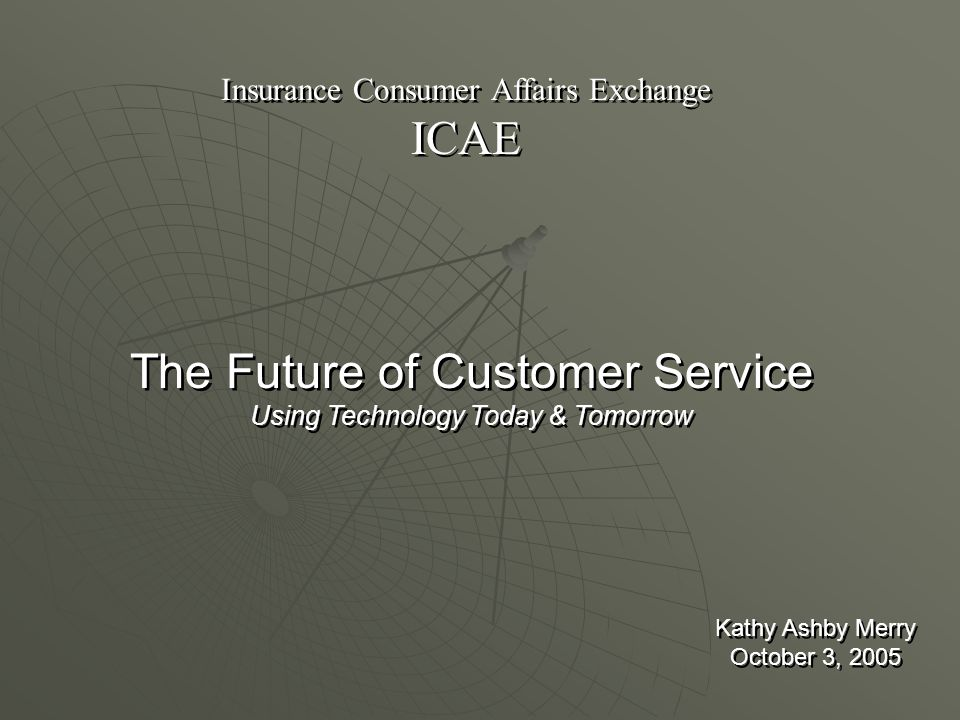 Insurance Consumer Affairs Exchange ICAE Insurance Consumer Affairs Exchange ICAE The Future of Customer Service Using Technology Today & Tomorrow The Future of Customer Service Using Technology Today & Tomorrow Kathy Ashby Merry October 3, 2005 Kathy Ashby Merry October 3, 2005