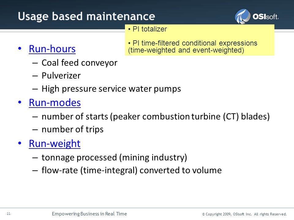 11 Empowering Business in Real Time © Copyright 2009, OSIsoft Inc. All rights Reserved. Usage based maintenance Run-hours – Coal feed conveyor – Pulve