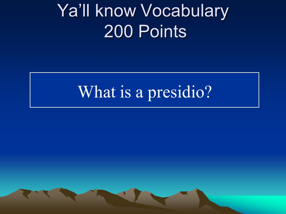 Ya'll know Vocabulary 200 Points A Spanish military fort