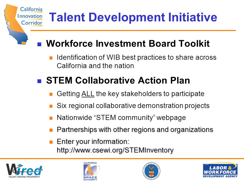 Talent Development Initiative Workforce Investment Board Toolkit Identification of WIB best practices to share across California and the nation STEM Collaborative Action Plan Getting ALL the key stakeholders to participate Six regional collaborative demonstration projects Nationwide STEM community webpage Partnerships with other regions and organizations Partnerships with other regions and organizations Enter your information: http://www.csewi.org/STEMInventory Enter your information: http://www.csewi.org/STEMInventory