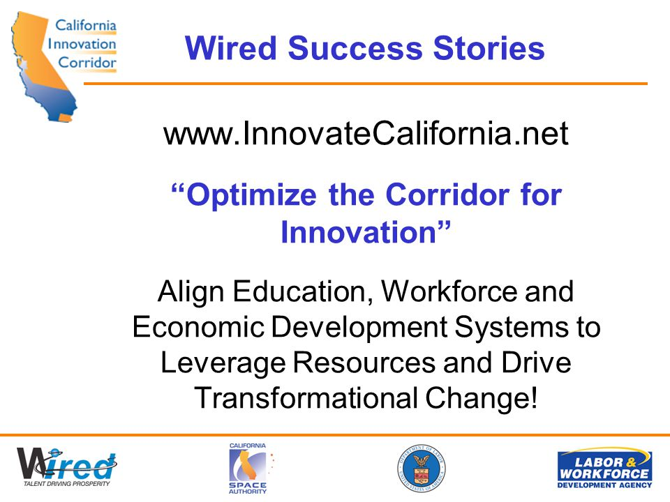 Wired Success Stories www.InnovateCalifornia.net Optimize the Corridor for Innovation Align Education, Workforce and Economic Development Systems to Leverage Resources and Drive Transformational Change!