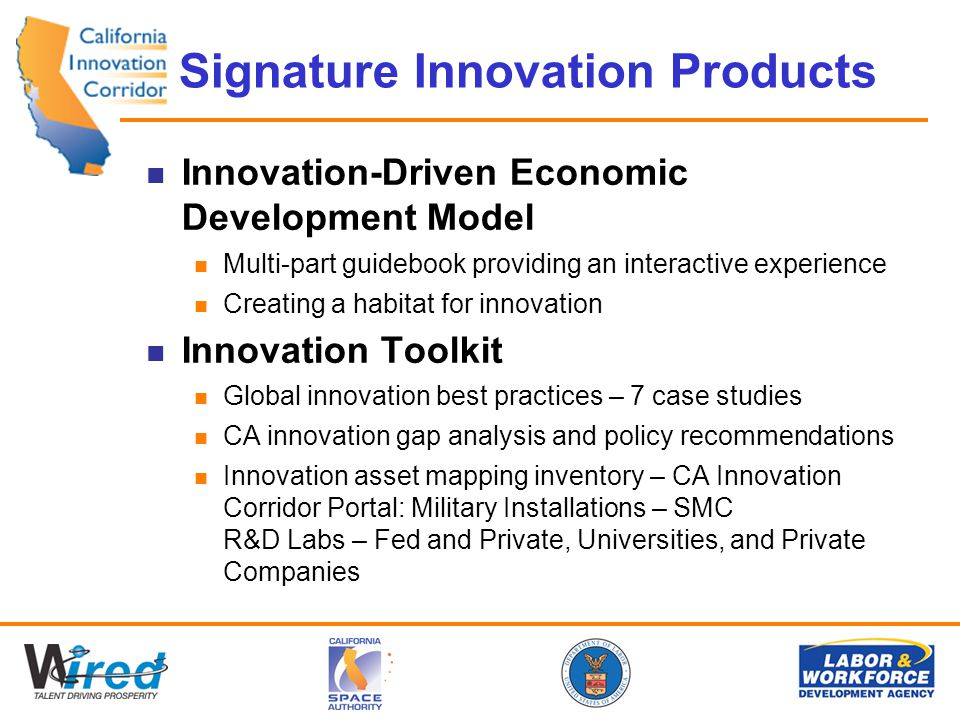 Signature Innovation Products Innovation-Driven Economic Development Model Multi-part guidebook providing an interactive experience Creating a habitat for innovation Innovation Toolkit Global innovation best practices – 7 case studies CA innovation gap analysis and policy recommendations Innovation asset mapping inventory – CA Innovation Corridor Portal: Military Installations – SMC R&D Labs – Fed and Private, Universities, and Private Companies