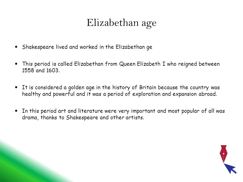 Elizabethan age Shakespeare lived and worked in the Elizabethan ge This period is called Elizabethan from Queen Elizabeth I who reigned between 1558 and 1603.
