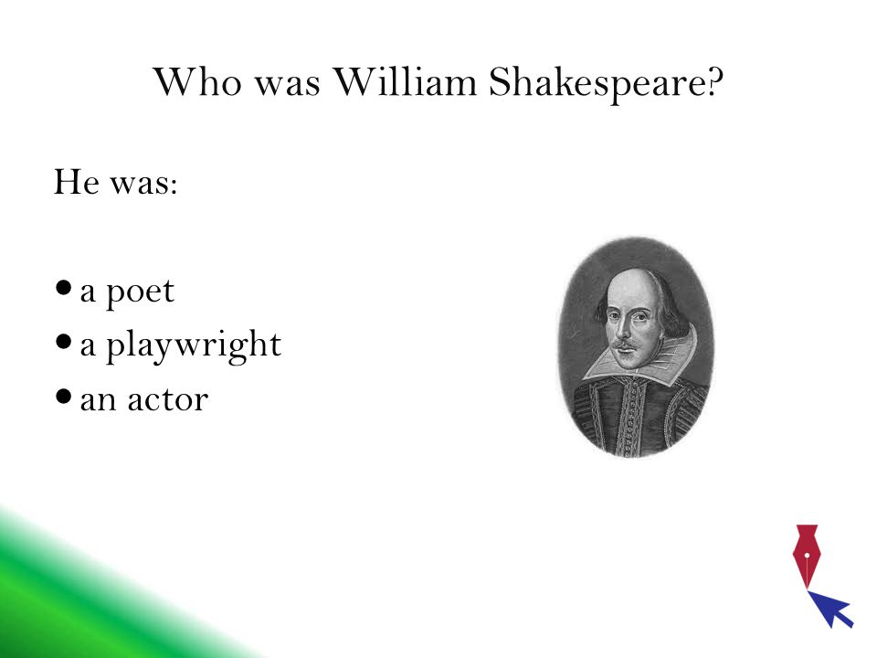 Who was William Shakespeare He was: a poet a playwright an actor