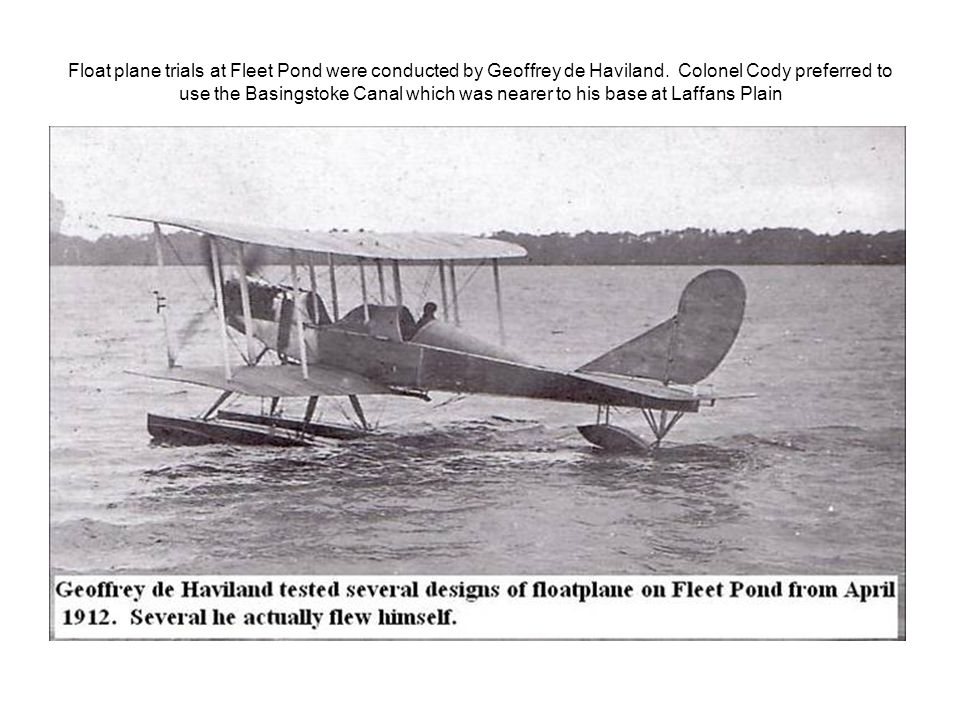 Float plane trials at Fleet Pond were conducted by Geoffrey de Haviland. Colonel Cody preferred to use the Basingstoke Canal which was nearer to his b