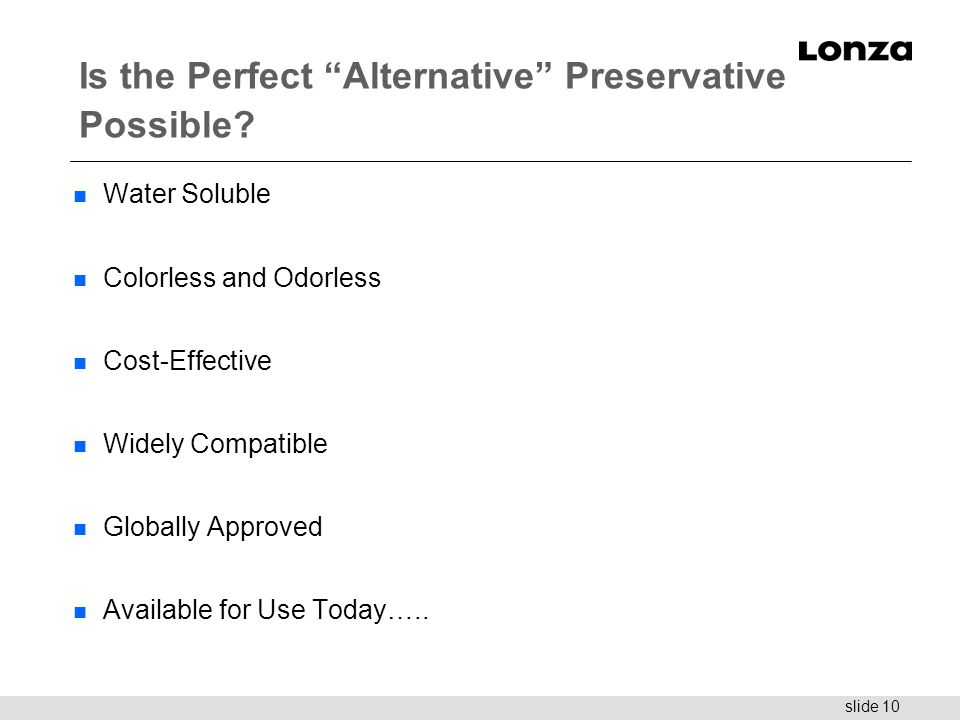 "slide 10 Is the Perfect ""Alternative"" Preservative Possible? n Water Soluble n Colorless and Odorless n Cost-Effective n Widely Compatible n Globally"