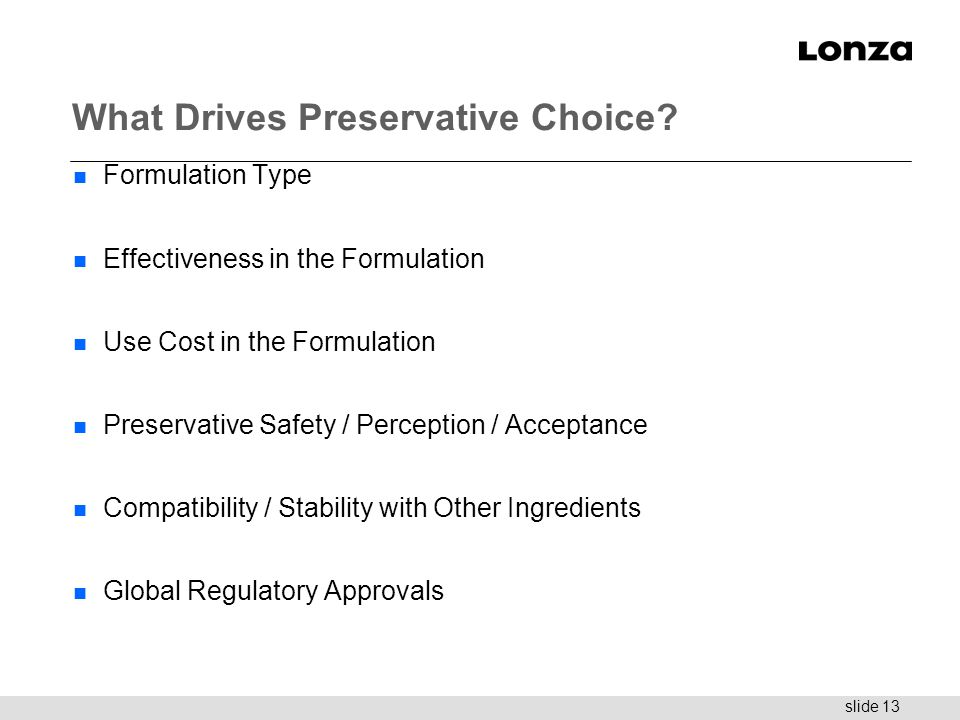 slide 13 What Drives Preservative Choice? n Formulation Type n Effectiveness in the Formulation n Use Cost in the Formulation n Preservative Safety /