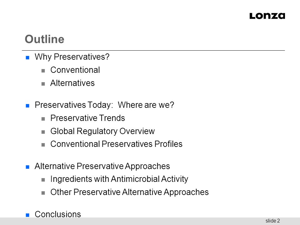 slide 2 Outline n Why Preservatives? n Conventional n Alternatives n Preservatives Today: Where are we? n Preservative Trends n Global Regulatory Over