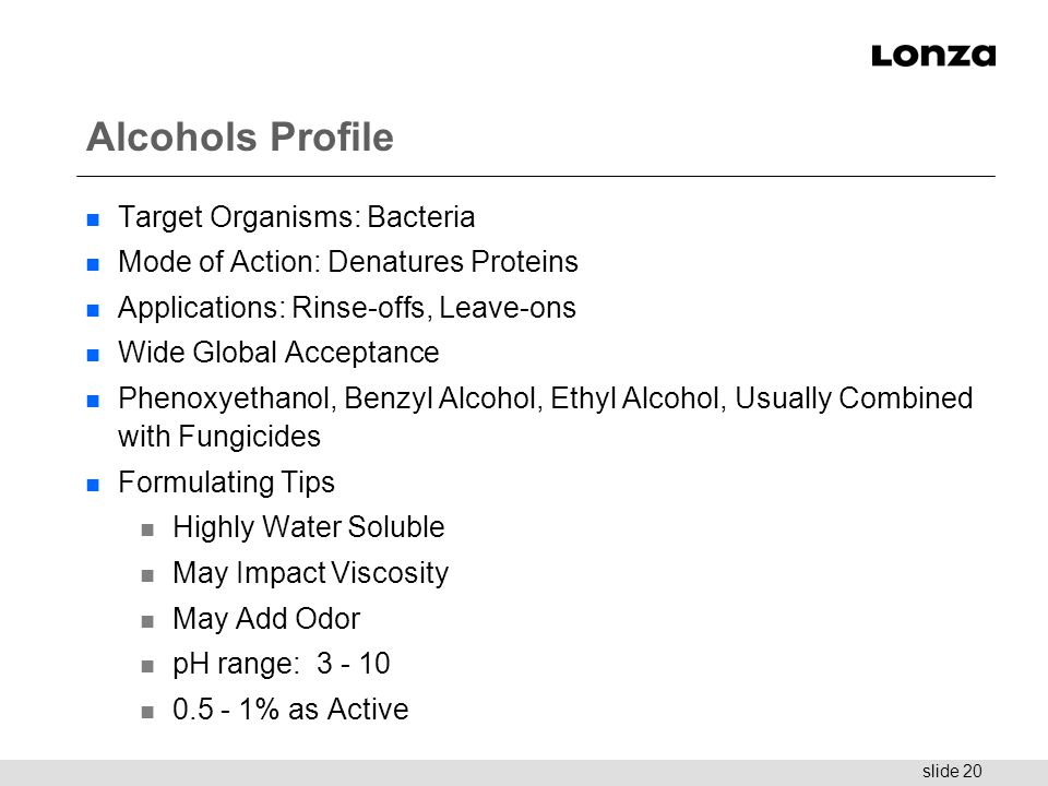 slide 20 Alcohols Profile n Target Organisms: Bacteria n Mode of Action: Denatures Proteins n Applications: Rinse-offs, Leave-ons n Wide Global Accept
