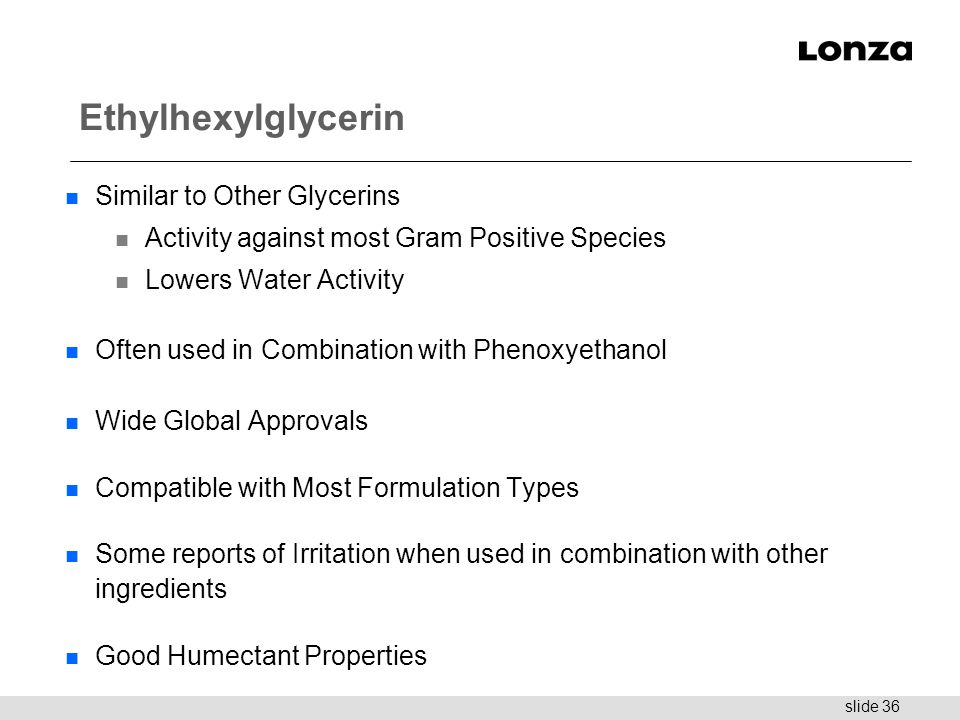 slide 36 Ethylhexylglycerin n Similar to Other Glycerins n Activity against most Gram Positive Species n Lowers Water Activity n Often used in Combina