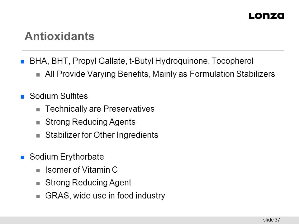 slide 37 Antioxidants n BHA, BHT, Propyl Gallate, t-Butyl Hydroquinone, Tocopherol n All Provide Varying Benefits, Mainly as Formulation Stabilizers n