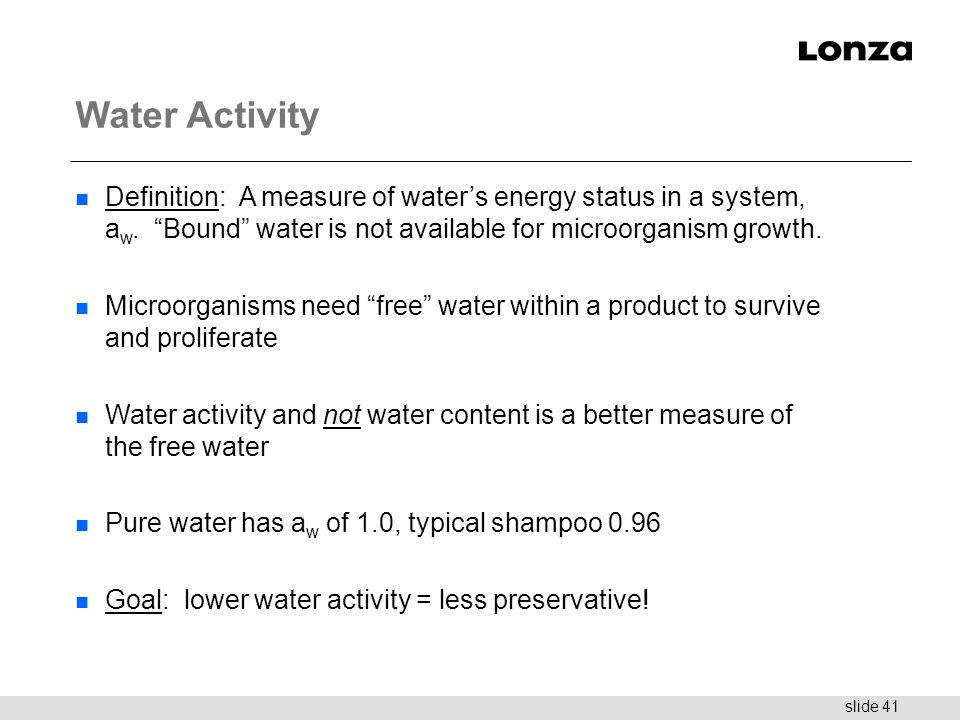 "slide 41 Water Activity n Definition: A measure of water's energy status in a system, a w. ""Bound"" water is not available for microorganism growth. n"