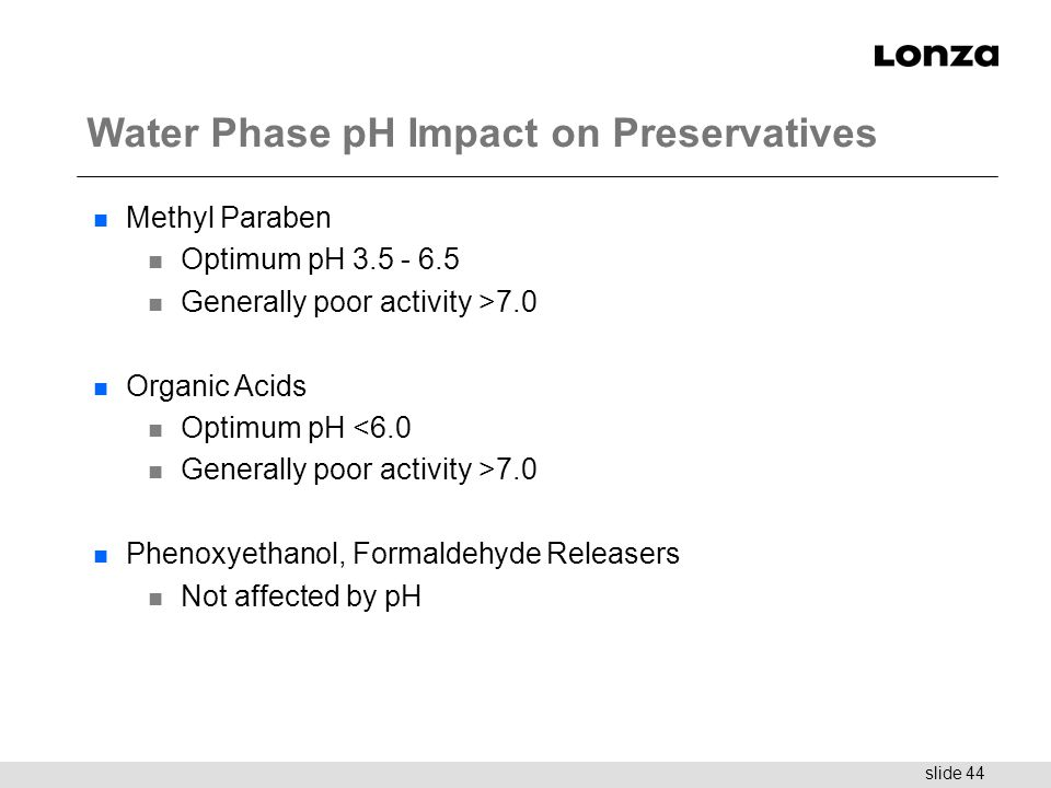 slide 44 Water Phase pH Impact on Preservatives n Methyl Paraben n Optimum pH 3.5 - 6.5 n Generally poor activity >7.0 n Organic Acids n Optimum pH <6
