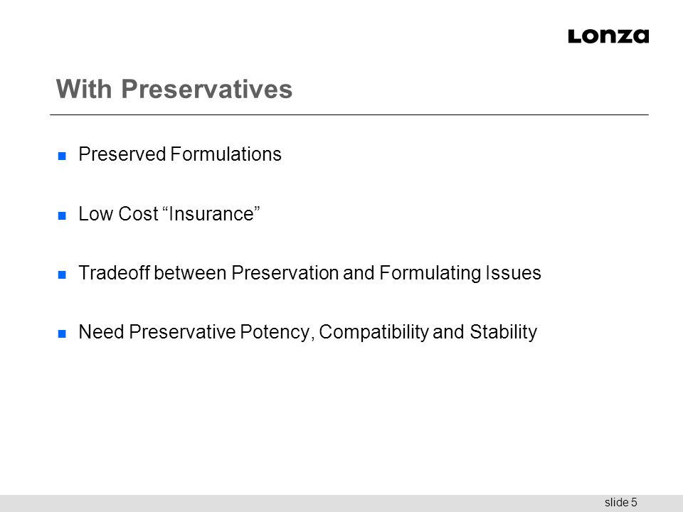 "slide 5 With Preservatives n Preserved Formulations n Low Cost ""Insurance"" n Tradeoff between Preservation and Formulating Issues n Need Preservative"