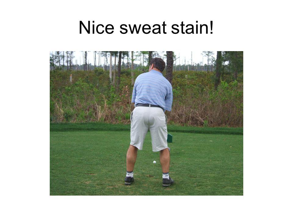 Nice sweat stain!