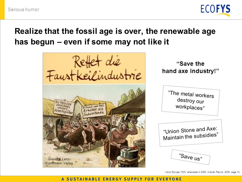 Vision Europe 100% renewable in 2050, Kristian Petrick, 2009, page 18 Realize that the fossil age is over, the renewable age has begun – even if some may not like it Serious humor The metal workers destroy our workplaces Save the hand axe industry! Union Stone and Axe: Maintain the subsidies Save us Greser & Lenz, Kunstmann Verlag