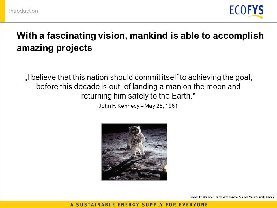 "Vision Europe 100% renewable in 2050, Kristian Petrick, 2009, page 2 With a fascinating vision, mankind is able to accomplish amazing projects Introduction ""I believe that this nation should commit itself to achieving the goal, before this decade is out, of landing a man on the moon and returning him safely to the Earth. John F."